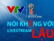 "World Cup - Nong 24h qua: VTV canh bao Viet Nam co the mat World Cup vi livestream ""lau"""