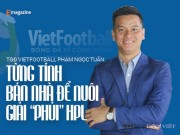 "Dan Viet tro chuyen - TGd Vietfootball: ""Tung tinh ban nha de nuoi giai ""phui"" HPL"""